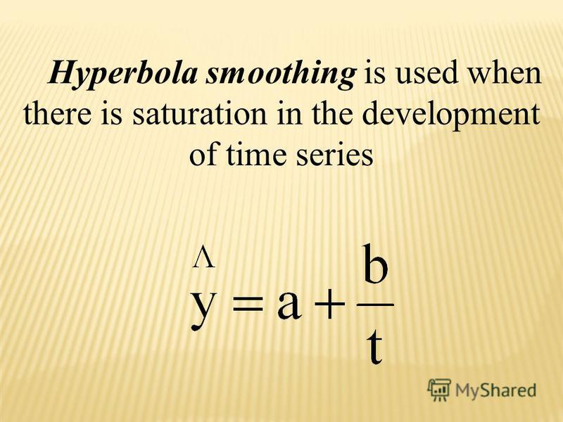 Hyperbola smoothing is used when there is saturation in the development of time series