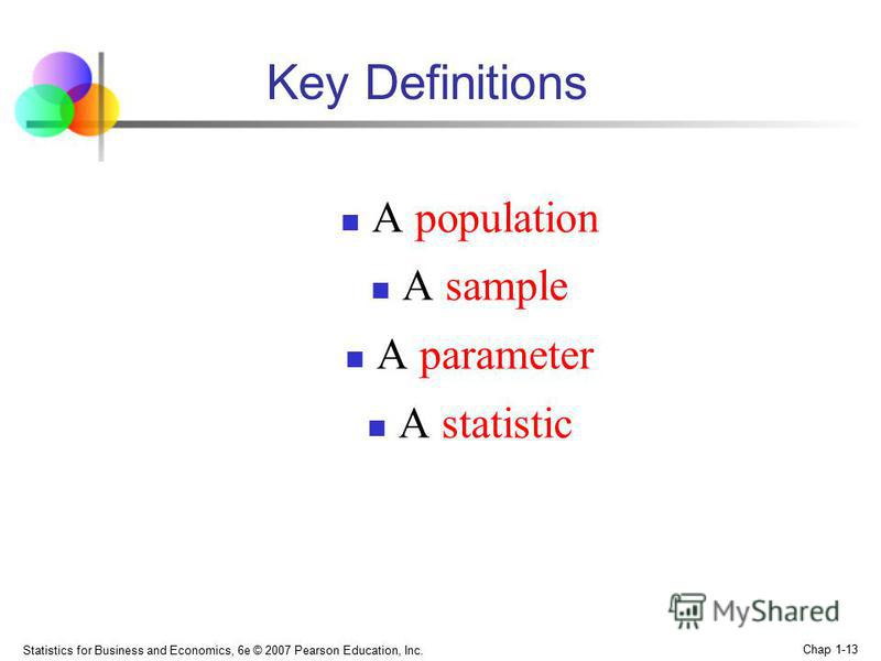 Statistics for Business and Economics, 6e © 2007 Pearson Education, Inc. Chap 1-13 Key Definitions A роpulation A sample A parameter A statistic