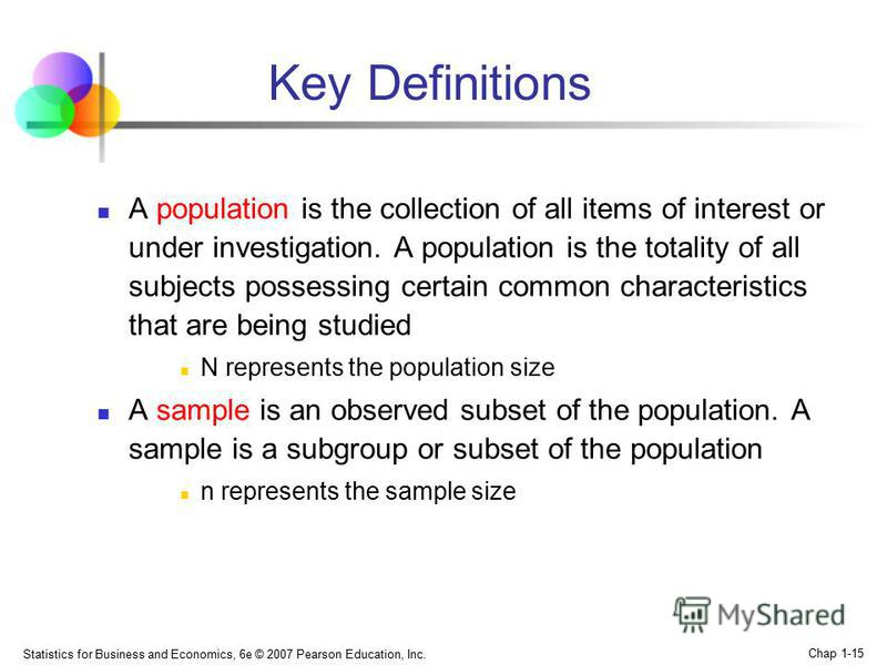 Statistics for Business and Economics, 6e © 2007 Pearson Education, Inc. Chap 1-15 Key Definitions A population is the collection of all items of interest or under investigation. A population is the totality of all subjects possessing certain common