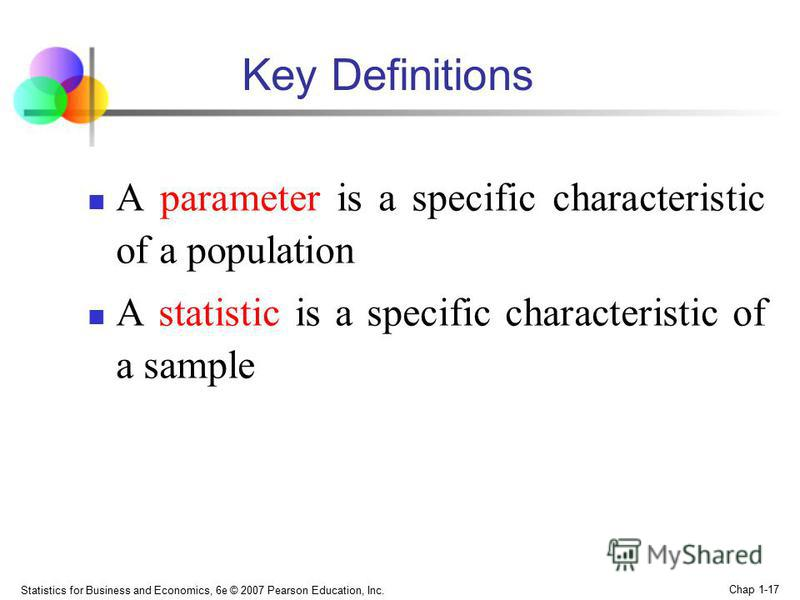 Statistics for Business and Economics, 6e © 2007 Pearson Education, Inc. Chap 1-17 Key Definitions A parameter is a specific characteristic of a population A statistic is a specific characteristic of a sample