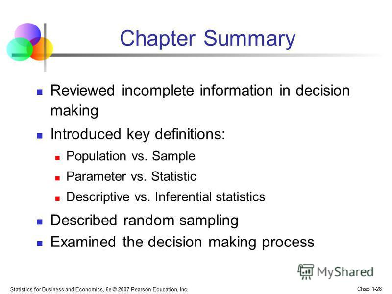 Statistics for Business and Economics, 6e © 2007 Pearson Education, Inc. Chap 1-28 Chapter Summary Reviewed incomplete information in decision making Introduced key definitions: Population vs. Sample Parameter vs. Statistic Descriptive vs. Inferentia