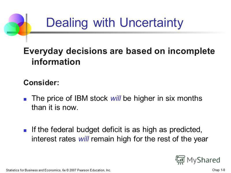 Statistics for Business and Economics, 6e © 2007 Pearson Education, Inc. Chap 1-8 Dealing with Uncertainty Everyday decisions are based on incomplete information Consider: The price of IBM stock will be higher in six months than it is now. If the fed