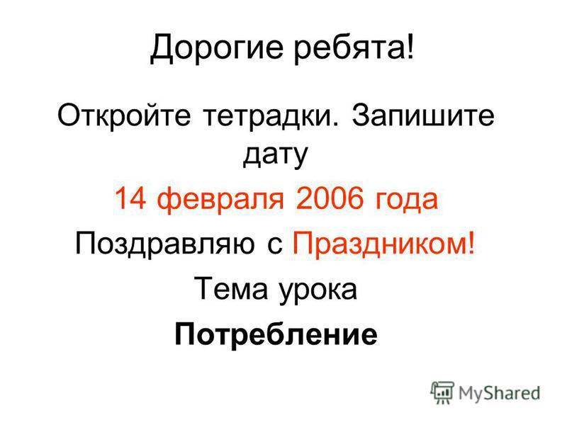Дорогие ребята! Откройте тетрадки. Запишите дату 14 февраля 2006 года Поздравляю с Праздником! Тема урока Потребление