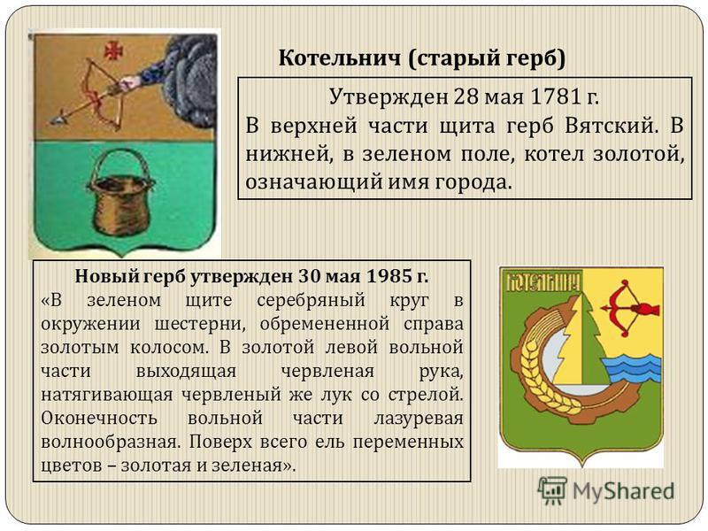 Котельнич (старый герб) Утвержден 28 мая 1781 г. В верхней части щита герб Вятский. В нижней, в зеленом поле, котел золотой, означающий имя города. Новый герб утвержден 30 мая 1985 г. «В зеленом щите серебряный круг в окружении шестерни, обремененной
