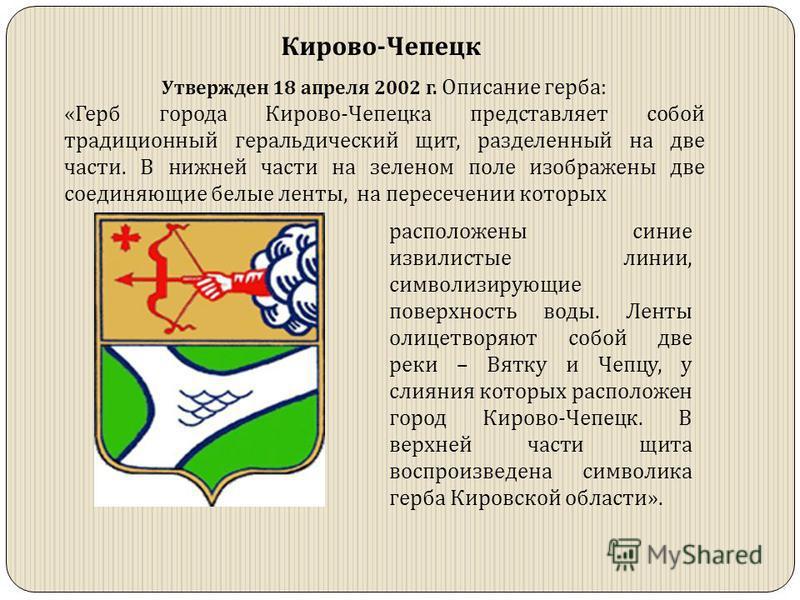 Кирово-Чепецк Утвержден 18 апреля 2002 г. Описание герба: «Герб города Кирово-Чепецка представляет собой традиционный геральдический щит, разделенный на две части. В нижней части на зеленом поле изображены две соединяющие белые ленты, на пересечении