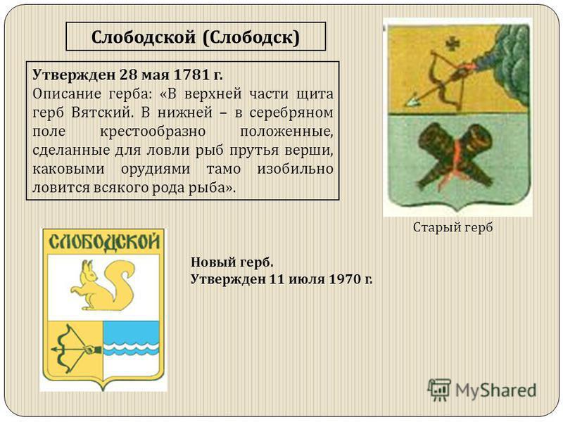 Слободской (Слободск) Утвержден 28 мая 1781 г. Описание герба: «В верхней части щита герб Вятский. В нижней – в серебряном поле крестообразно положенные, сделанные для ловли рыб прутья верши, каковыми орудиями тамо изобильно ловится всякого рода рыба
