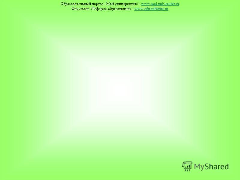 Образовательный портал «Мой университет» - www.moi-universitet.ruwww.moi-universitet.ru Факультет «Реформа образования» - www.edu-reforma.ruwww.edu-reforma.ru