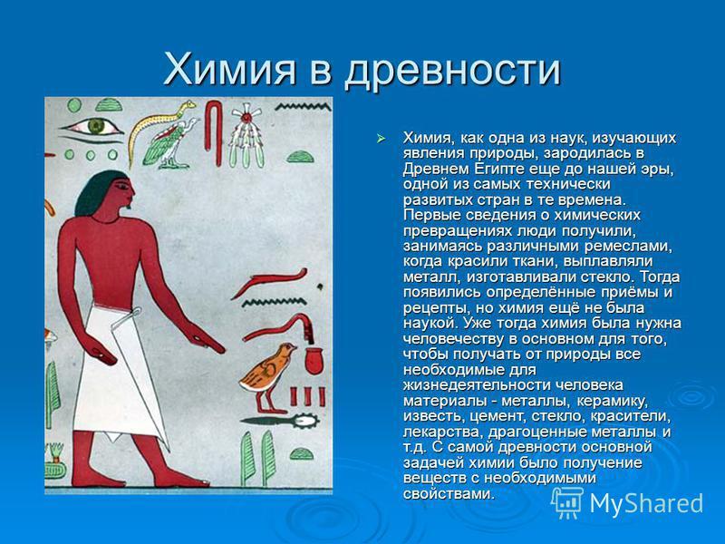 Химия в древности Химия, как одна из наук, изучающих явления природы, зародилась в Древнем Египте еще до нашей эры, одной из самых технически развитых стран в те времена. Первые сведения о химических превращениях люди получили, занимаясь различными р
