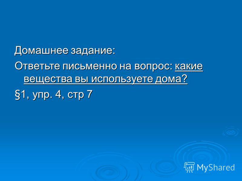 Домашнее задание: Ответьте письменно на вопрос: какие вещества вы используете дома? §1, упр. 4, стр 7
