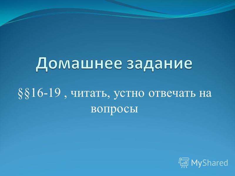 §§16-19, читать, устно отвечать на вопросы