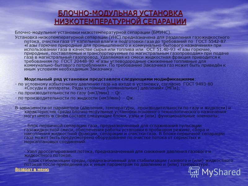 БЛОЧНО-МОДУЛЬНАЯ УСТАНОВКА НИЗКОТЕМПЕРАТУРНОЙ СЕПАРАЦИИ Блочно-модульные установки низкотемпературной сепарации (БМУНС). Установка низкотемпературной сепарации (УНС) предназначена для разделения газожидкостного потока, очистки газа от капельной влаги