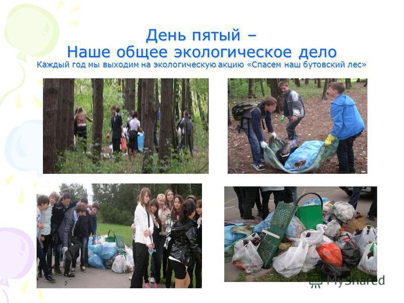 День пятый – Наше общее экологическое дело Каждый год мы выходим на экологическую акцию «Спасем наш бутовский лес»