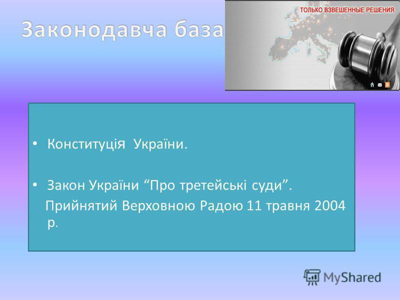 Конституці я України. Закон України Про третейські суди. Прийнятий Верховною Радою 11 травня 2004 р.