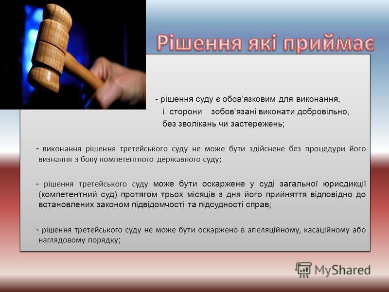 - рішення суду є обовязковим для виконання, і сторони зобовязані виконати добровільно, без зволікань чи застережень; - виконання рішення третейського суду не може бути здійснене без процедури його визнання з боку компетентного державного суду; - ріше