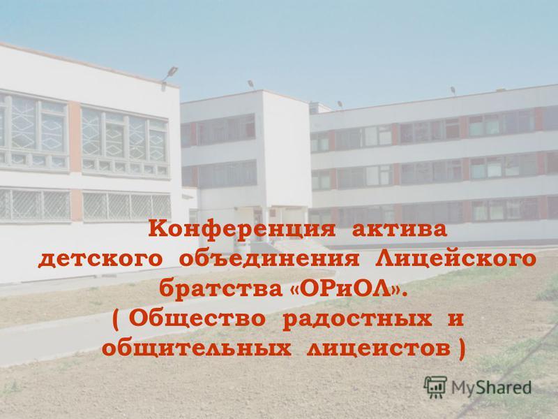 Конференция актива детского объединения Лицейского братства «ОРиОЛ». ( Общество радостных и общительных лицеистов )