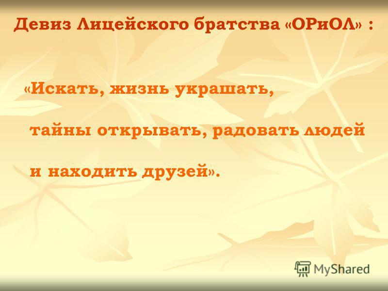Девиз Лицейского братства «ОРиОЛ» : «Искать, жизнь украшать, тайны открывать, радовать людей и находить друзей».