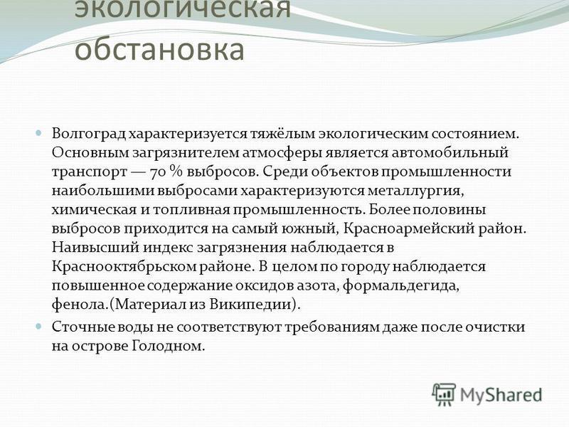 Нынешняя экологическая обстановка Волгоград характеризуется тяжёлым экологическим состоянием. Основным загрязнителем атмосферы является автомобильный транспорт 70 % выбросов. Среди объектов промышленности наибольшими выбросами характеризуются металлу