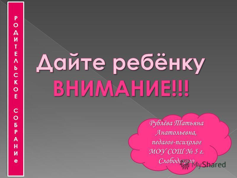 РОДИТЕЛЬСКОЕ СОБРАНИеРОДИТЕЛЬСКОЕ СОБРАНИе РОДИТЕЛЬСКОЕ СОБРАНИеРОДИТЕЛЬСКОЕ СОБРАНИе Рублёва Татьяна Анатольевна, педагог-психолог МОУ СОШ 5 г. Слободского