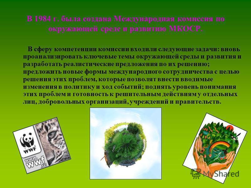 В 1984 г. была создана Международная комиссия по окружающей среде и развитию МКОСР. В сферу компетенции комиссии входили следующие задачи: вновь проанализировать ключевые темы окружающей среды и развития и разработать реалистические предложения по их