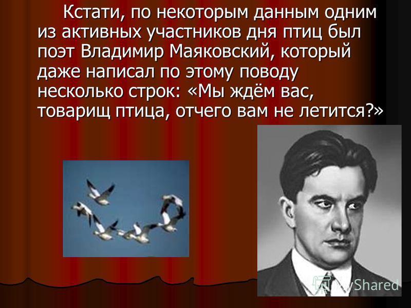 Кстати, по некоторым данным одним из активных участников дня птиц был поэт Владимир Маяковский, который даже написал по этому поводу несколько строк: «Мы ждём вас, товарищ птица, отчего вам не летится?»