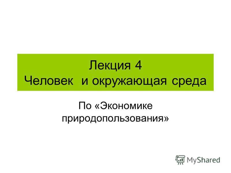 Лекция 4 Человек и окружающая среда По «Экономике природопользования»