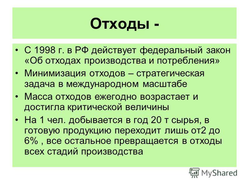 Отходы - С 1998 г. в РФ действует федеральный закон «Об отходах производства и потребления» Минимизация отходов – стратегическая задача в международном масштабе Масса отходов ежегодно возрастает и достигла критической величины На 1 чел. добывается в