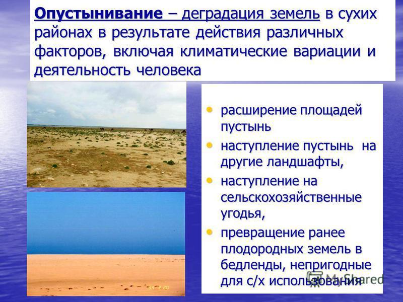 Опустынивание – деградация земель в сухих районах в результате действия различных факторов, включая климатические вариации и деятельность человека расширение площадей пустынь расширение площадей пустынь наступление пустынь на другие ландшафты, наступ