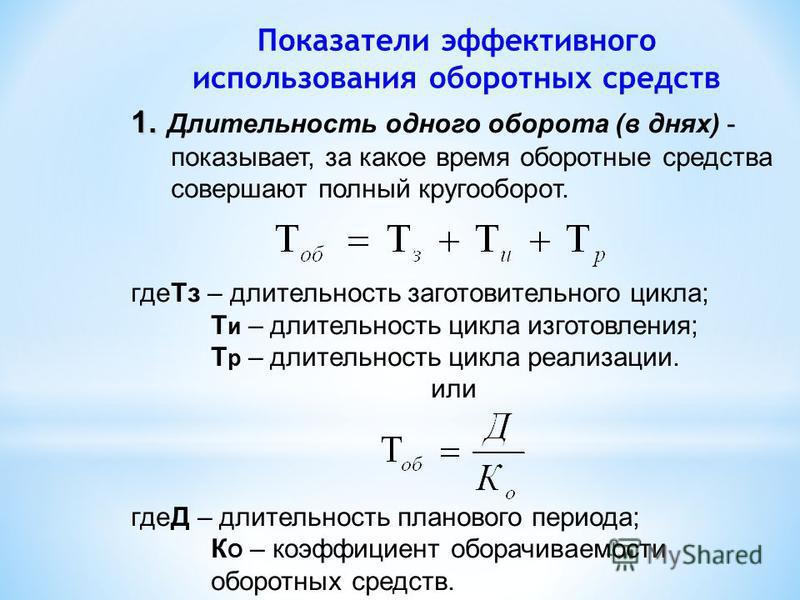 Показатели эффективного использования оборотных средств 1. 1. Длительность одного оборота (в днях) - показывает, за какое время оборотные средства совершают полный кругооборот. где Тз – длительность заготовительного цикла; Т и – длительность цикла из