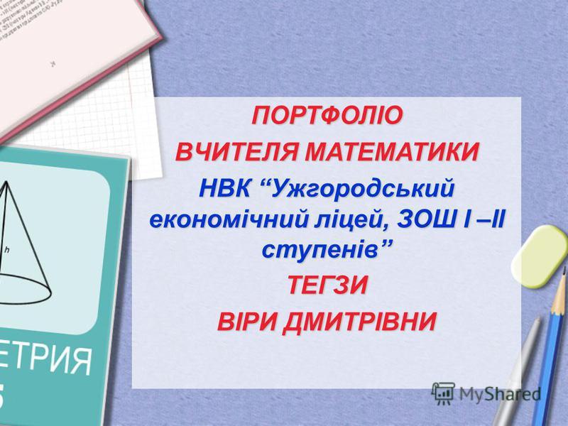 ПОРТФОЛІО ВЧИТЕЛЯ МАТЕМАТИКИ НВК Ужгородський економічний ліцей, ЗОШ І –ІІ ступенів ТЕГЗИ ВІРИ ДМИТРІВНИ