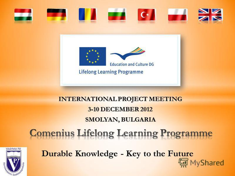 INTERNATIONAL PROJECT MEETING 3-10 DECEMBER 2012 SMOLYAN, BULGARIA Durable Knowledge - Key to the Future
