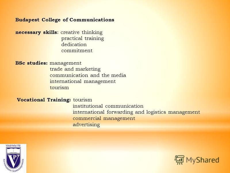 Budapest College of Communications necessary skills : creative thinking practical training dedication commitment BSc studies: management trade and marketing communication and the media international management tourism Vocational Training: tourism ins
