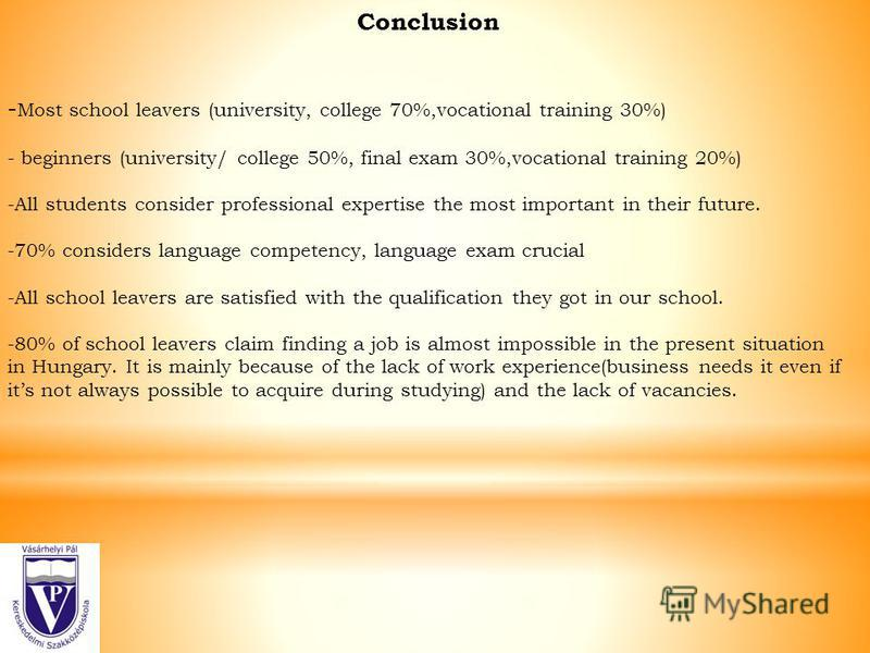 Conclusion - Most school leavers (university, college 70%,vocational training 30%) - beginners (university/ college 50%, final exam 30%,vocational training 20%) -All students consider professional expertise the most important in their future. -70% co