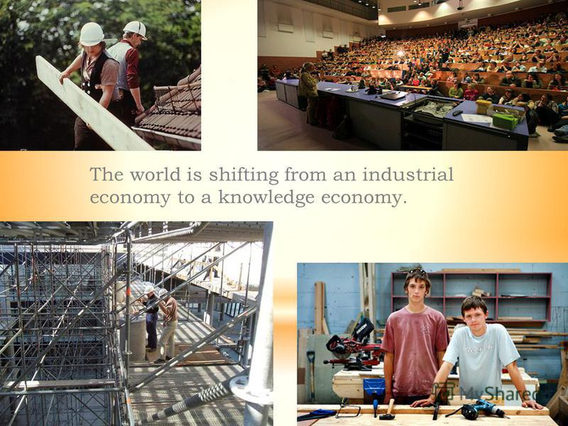 The world is shifting from an industrial economy to a knowledge economy.