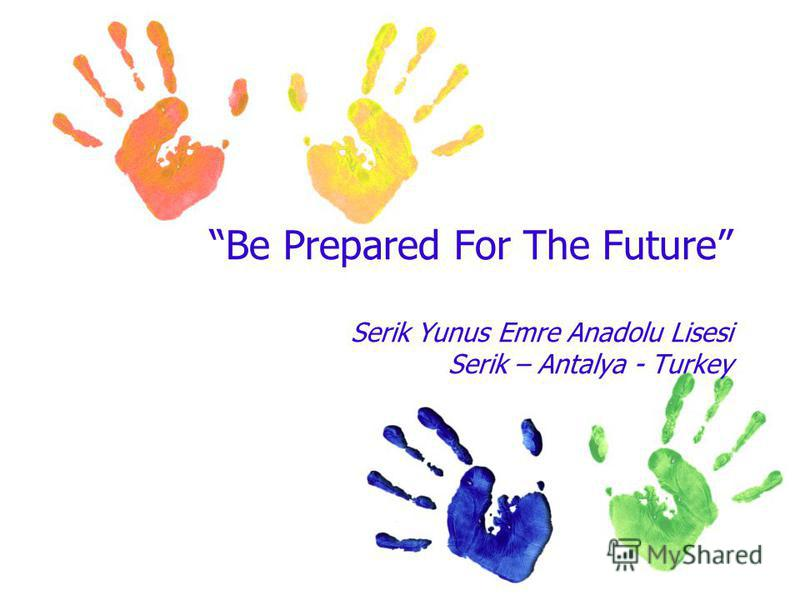 Be Prepared For The Future Serik Yunus Emre Anadolu Lisesi Serik – Antalya - Turkey