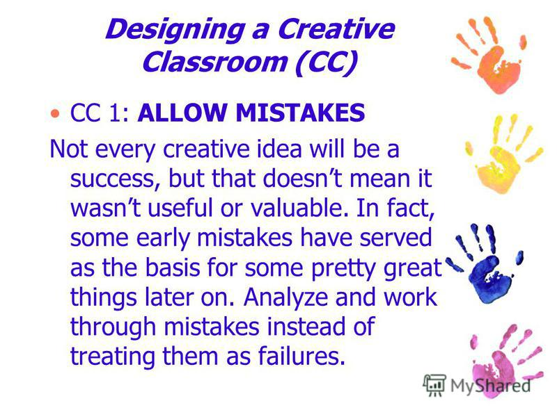 Designing a Creative Classroom (CC) CC 1: ALLOW MISTAKES Not every creative idea will be a success, but that doesnt mean it wasnt useful or valuable. In fact, some early mistakes have served as the basis for some pretty great things later on. Analyze