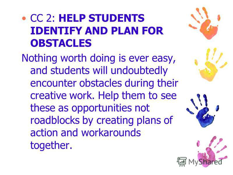 CC 2: HELP STUDENTS IDENTIFY AND PLAN FOR OBSTACLES Nothing worth doing is ever easy, and students will undoubtedly encounter obstacles during their creative work. Help them to see these as opportunities not roadblocks by creating plans of action and
