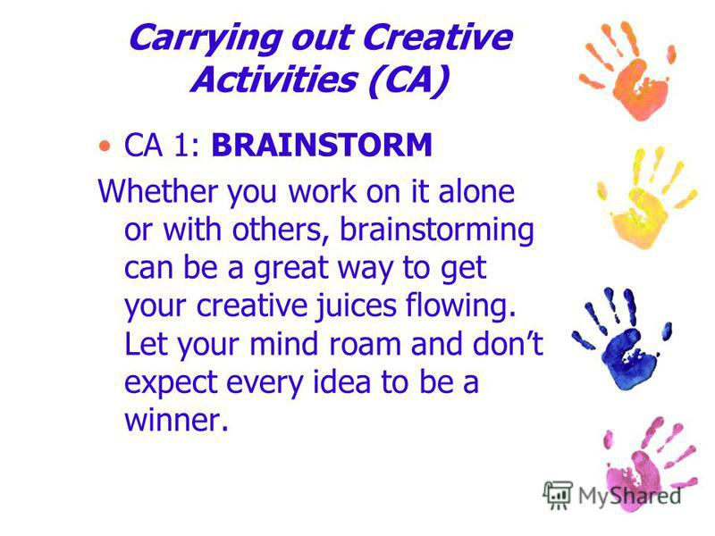 Carrying out Creative Activities (CA) CA 1: BRAINSTORM Whether you work on it alone or with others, brainstorming can be a great way to get your creative juices flowing. Let your mind roam and dont expect every idea to be a winner.