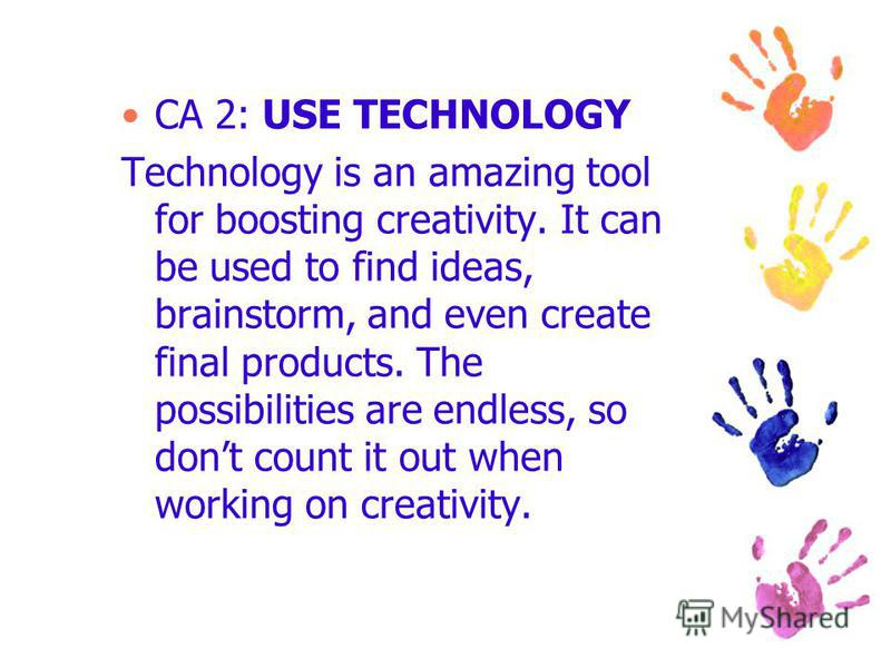 CA 2: USE TECHNOLOGY Technology is an amazing tool for boosting creativity. It can be used to find ideas, brainstorm, and even create final products. The possibilities are endless, so dont count it out when working on creativity.