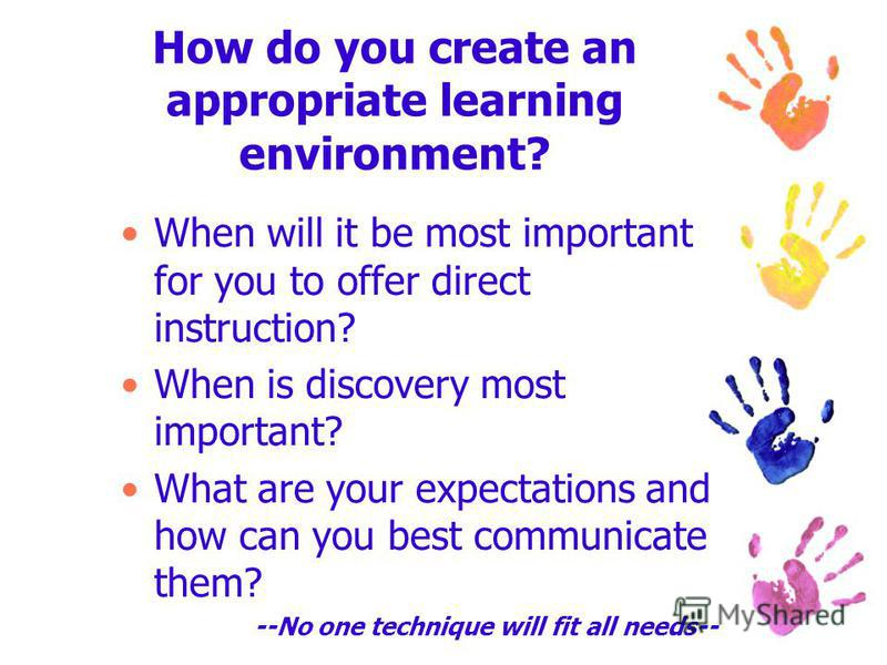 How do you create an appropriate learning environment? When will it be most important for you to offer direct instruction? When is discovery most important? What are your expectations and how can you best communicate them? --No one technique will fit