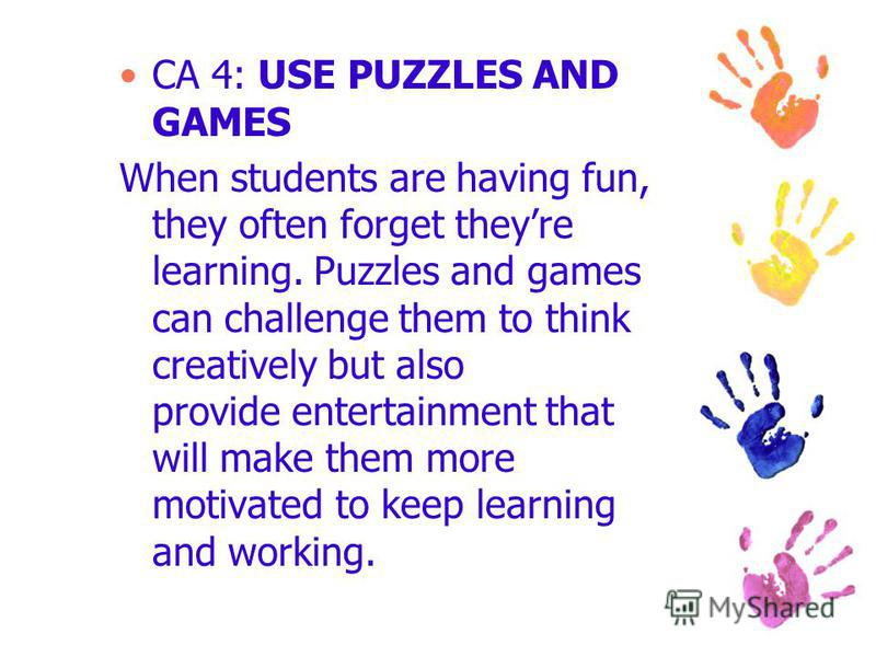 CA 4: USE PUZZLES AND GAMES When students are having fun, they often forget theyre learning. Puzzles and games can challenge them to think creatively but also provide entertainment that will make them more motivated to keep learning and working.