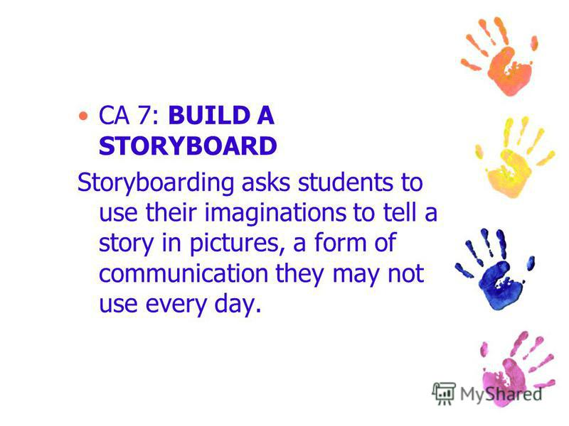 CA 7: BUILD A STORYBOARD Storyboarding asks students to use their imaginations to tell a story in pictures, a form of communication they may not use every day.