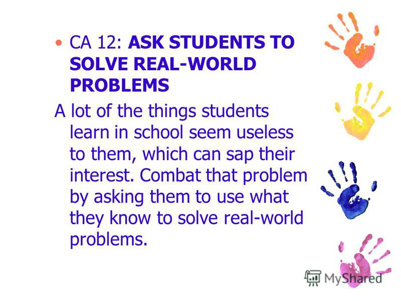 CA 12: ASK STUDENTS TO SOLVE REAL-WORLD PROBLEMS A lot of the things students learn in school seem useless to them, which can sap their interest. Combat that problem by asking them to use what they know to solve real-world problems.