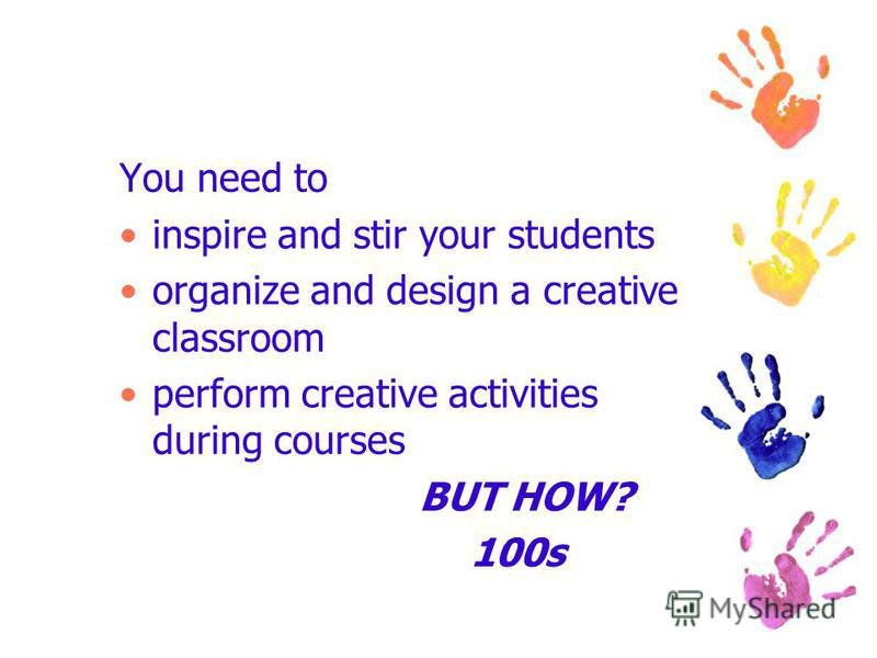 You need to inspire and stir your students organize and design a creative classroom perform creative activities during courses BUT HOW? 100s