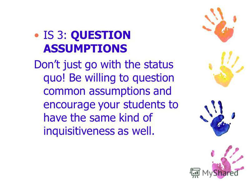 IS 3: QUESTION ASSUMPTIONS Dont just go with the status quo! Be willing to question common assumptions and encourage your students to have the same kind of inquisitiveness as well.