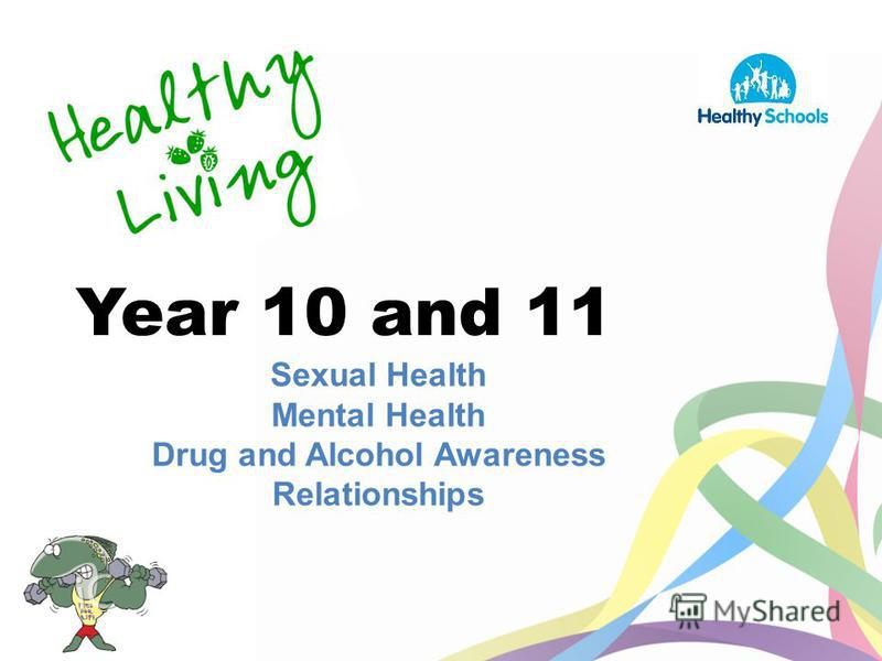 Year 10 and 11 Sexual Health Mental Health Drug and Alcohol Awareness Relationships