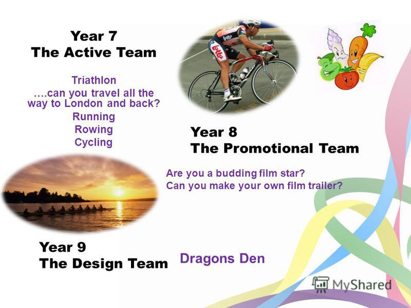 Year 7 The Active Team Triathlon ….can you travel all the way to London and back? Running Rowing Cycling Year 8 The Promotional Team Are you a budding film star? Can you make your own film trailer? Year 9 The Design Team Dragons Den