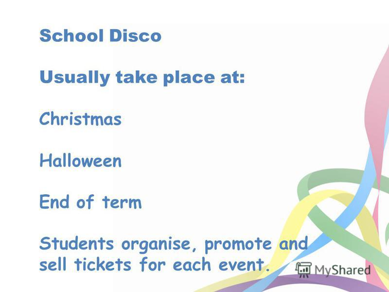 School Disco Usually take place at: Christmas Halloween End of term Students organise, promote and sell tickets for each event.