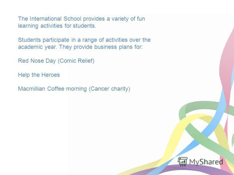 The International School provides a variety of fun learning activities for students. Students participate in a range of activities over the academic year. They provide business plans for: Red Nose Day (Comic Relief) Help the Heroes Macmillian Coffee