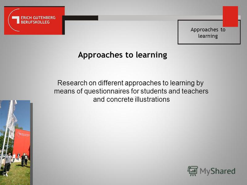 Approaches to learning Research on different approaches to learning by means of questionnaires for students and teachers and concrete illustrations