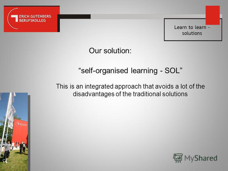 Learn to learn - solutions Our solution: self-organised learning - SOL This is an integrated approach that avoids a lot of the disadvantages of the traditional solutions